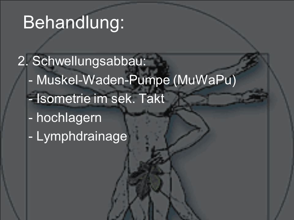 Behandlung: 2.Schwellungsabbau: - Muskel-Waden-Pumpe (MuWaPu) - Isometrie im sek.