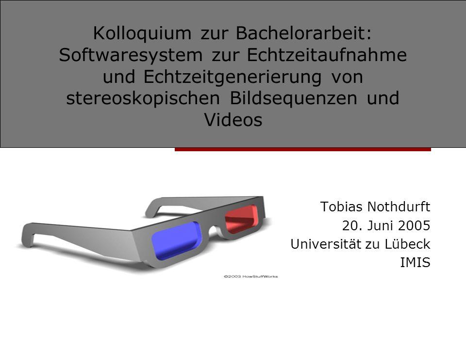 Kolloquium zur Bachelorarbeit: Softwaresystem zur Echtzeitaufnahme und Echtzeitgenerierung von stereoskopischen Bildsequenzen und Videos Tobias Nothdurft 20.