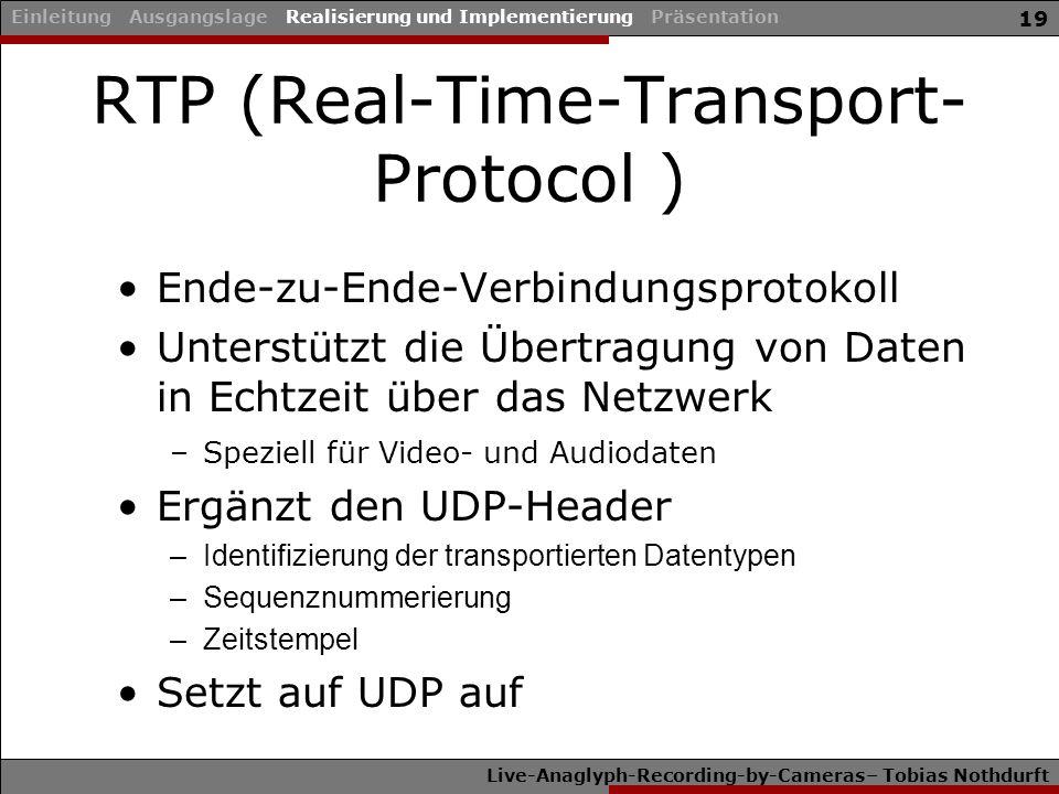Live-Anaglyph-Recording-by-Cameras– Tobias Nothdurft 19 Ende-zu-Ende-Verbindungsprotokoll Unterstützt die Übertragung von Daten in Echtzeit über das Netzwerk –Speziell für Video- und Audiodaten Ergänzt den UDP-Header –Identifizierung der transportierten Datentypen –Sequenznummerierung –Zeitstempel Setzt auf UDP auf Einleitung Ausgangslage Realisierung und Implementierung Präsentation RTP (Real-Time-Transport- Protocol )