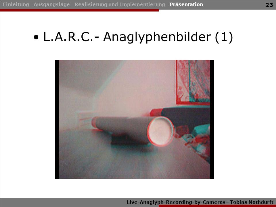 Live-Anaglyph-Recording-by-Cameras– Tobias Nothdurft 23 Einleitung Ausgangslage Realisierung und Implementierung Präsentation L.A.R.C.- Anaglyphenbild