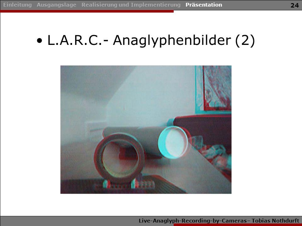 Live-Anaglyph-Recording-by-Cameras– Tobias Nothdurft 24 L.A.R.C.- Anaglyphenbilder (2) Einleitung Ausgangslage Realisierung und Implementierung Präsen