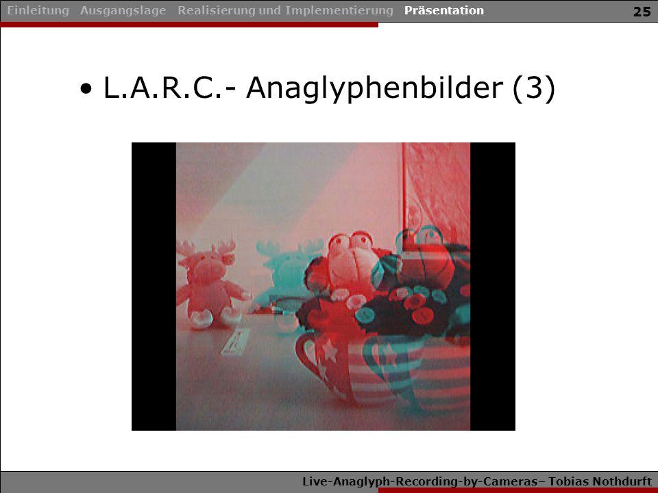 Live-Anaglyph-Recording-by-Cameras– Tobias Nothdurft 25 L.A.R.C.- Anaglyphenbilder (3) Einleitung Ausgangslage Realisierung und Implementierung Präsentation