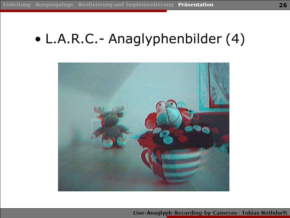 Live-Anaglyph-Recording-by-Cameras– Tobias Nothdurft 26 L.A.R.C.- Anaglyphenbilder (4) Einleitung Ausgangslage Realisierung und Implementierung Präsentation