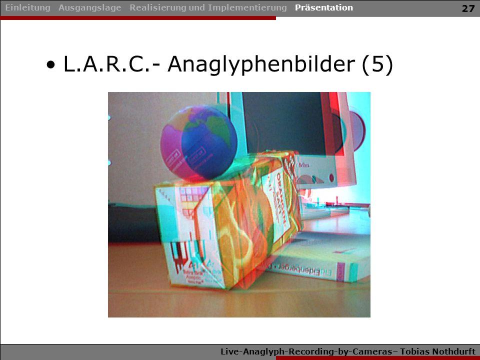 Live-Anaglyph-Recording-by-Cameras– Tobias Nothdurft 27 L.A.R.C.- Anaglyphenbilder (5) Einleitung Ausgangslage Realisierung und Implementierung Präsentation