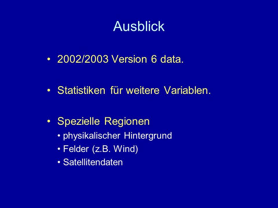 Ausblick 2002/2003 Version 6 data. Statistiken für weitere Variablen. Spezielle Regionen physikalischer Hintergrund Felder (z.B. Wind) Satellitendaten