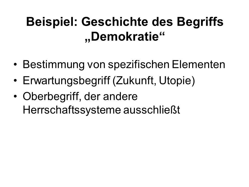 Beispiel: Geschichte des Begriffs Demokratie Bestimmung von spezifischen Elementen Erwartungsbegriff (Zukunft, Utopie) Oberbegriff, der andere Herrschaftssysteme ausschließt