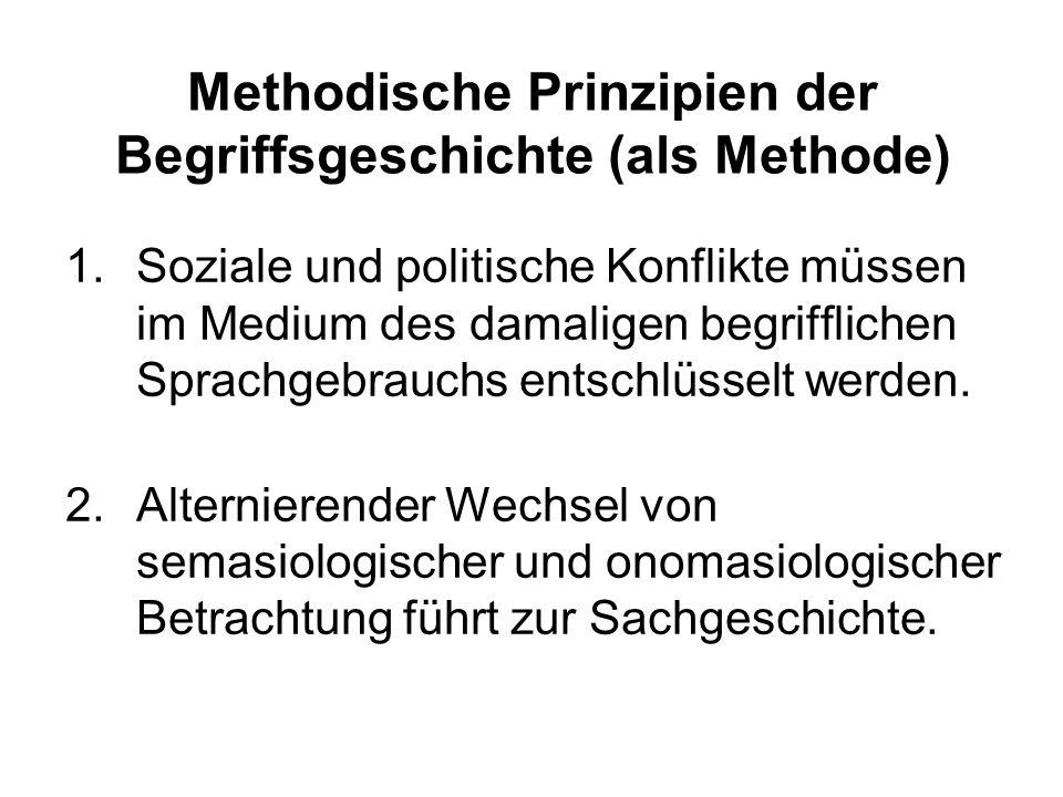 Methodische Prinzipien der Begriffsgeschichte (als Methode) 1.Soziale und politische Konflikte müssen im Medium des damaligen begrifflichen Sprachgebrauchs entschlüsselt werden.