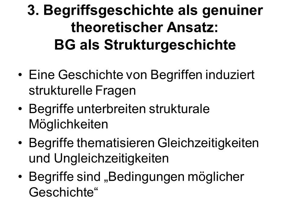 3. Begriffsgeschichte als genuiner theoretischer Ansatz: BG als Strukturgeschichte Eine Geschichte von Begriffen induziert strukturelle Fragen Begriff