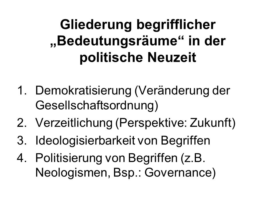 Gliederung begrifflicher Bedeutungsräume in der politische Neuzeit 1.Demokratisierung (Veränderung der Gesellschaftsordnung) 2.Verzeitlichung (Perspektive: Zukunft) 3.Ideologisierbarkeit von Begriffen 4.Politisierung von Begriffen (z.B.