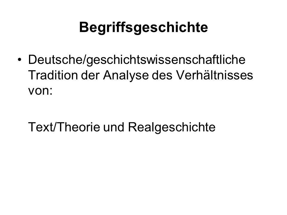 Begriffsgeschichte Deutsche/geschichtswissenschaftliche Tradition der Analyse des Verhältnisses von: Text/Theorie und Realgeschichte