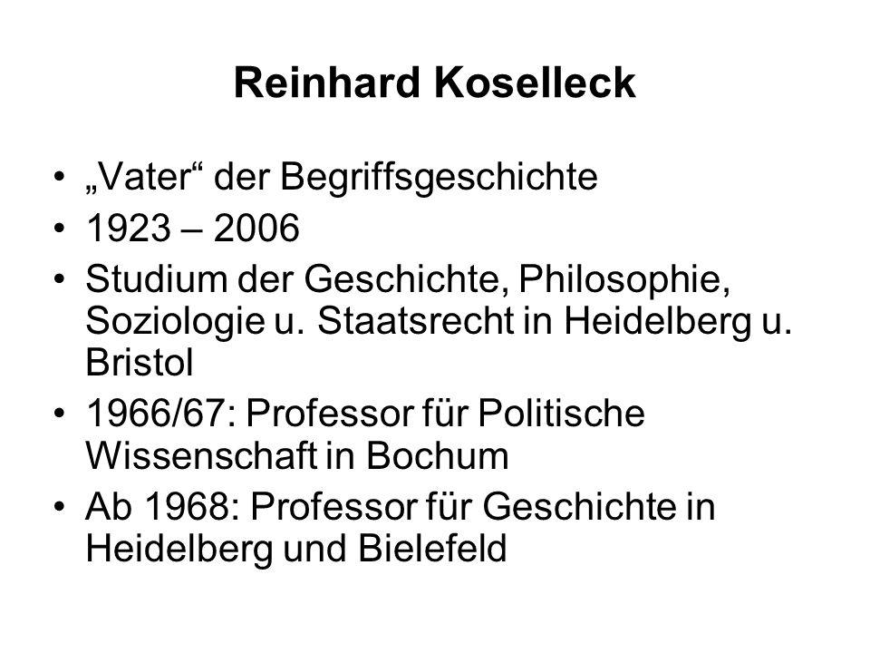 Reinhard Koselleck Vater der Begriffsgeschichte 1923 – 2006 Studium der Geschichte, Philosophie, Soziologie u.