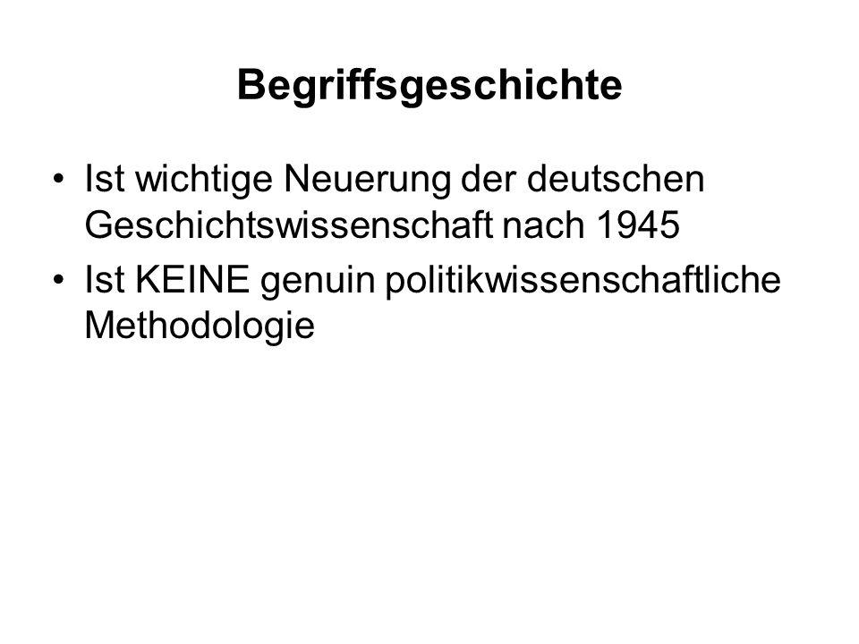 Begriffsgeschichte Ist wichtige Neuerung der deutschen Geschichtswissenschaft nach 1945 Ist KEINE genuin politikwissenschaftliche Methodologie