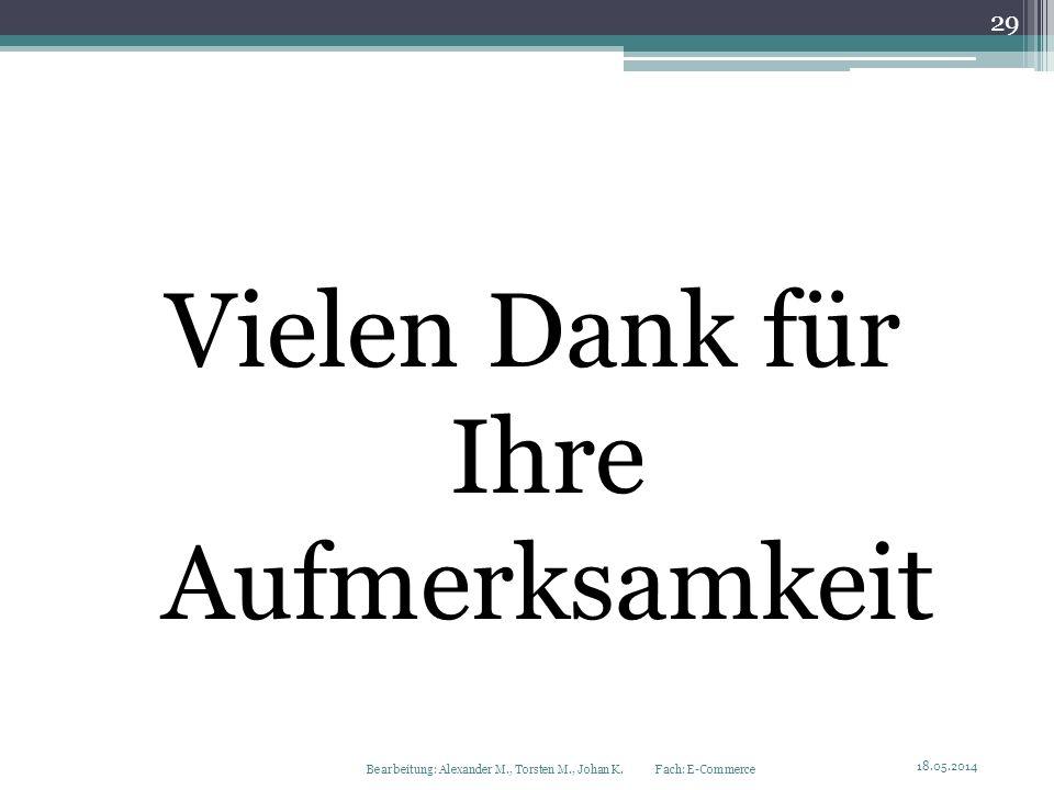Vielen Dank für Ihre Aufmerksamkeit 18.05.2014 Bearbeitung: Alexander M., Torsten M., Johan K. Fach: E-Commerce 29