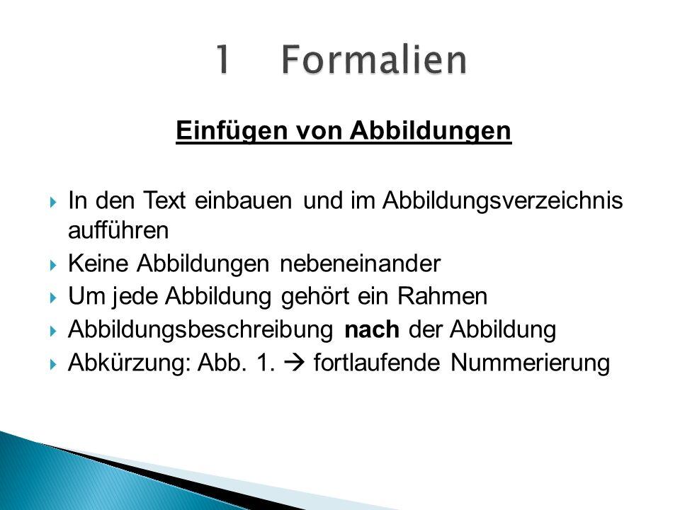 Einfügen von Abbildungen In den Text einbauen und im Abbildungsverzeichnis aufführen Keine Abbildungen nebeneinander Um jede Abbildung gehört ein Rahmen Abbildungsbeschreibung nach der Abbildung Abkürzung: Abb.