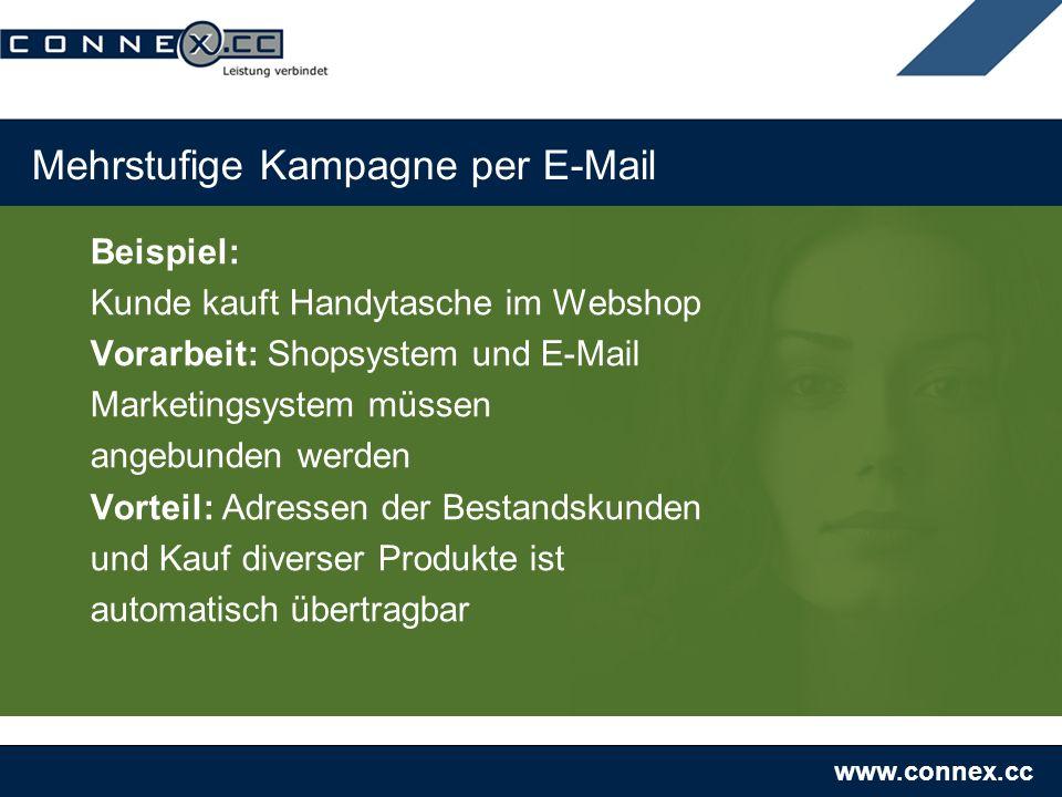 www.connex.cc Mehrstufige Kampagne per E-Mail Beispiel: Kunde kauft Handytasche im Webshop Vorarbeit: Shopsystem und E-Mail Marketingsystem müssen angebunden werden Vorteil: Adressen der Bestandskunden und Kauf diverser Produkte ist automatisch übertragbar