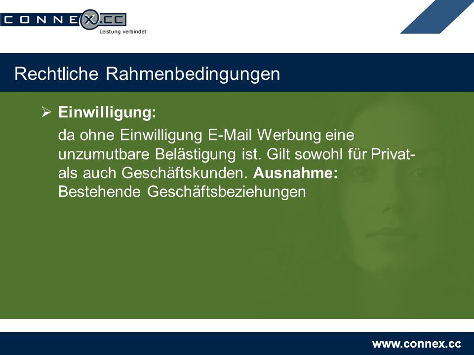 www.connex.cc Rechtliche Rahmenbedingungen Einwilligung: da ohne Einwilligung E-Mail Werbung eine unzumutbare Belästigung ist. Gilt sowohl für Privat-