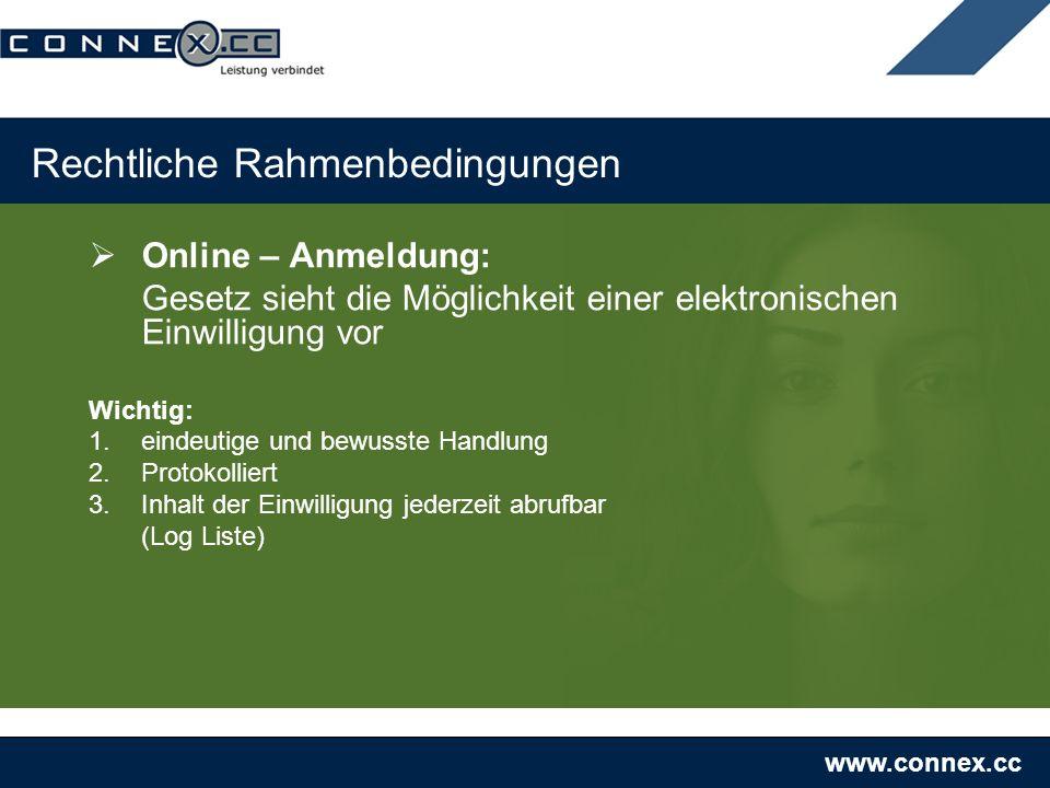 www.connex.cc Rechtliche Rahmenbedingungen Online – Anmeldung: Gesetz sieht die Möglichkeit einer elektronischen Einwilligung vor Wichtig: 1.eindeutige und bewusste Handlung 2.Protokolliert 3.Inhalt der Einwilligung jederzeit abrufbar (Log Liste)