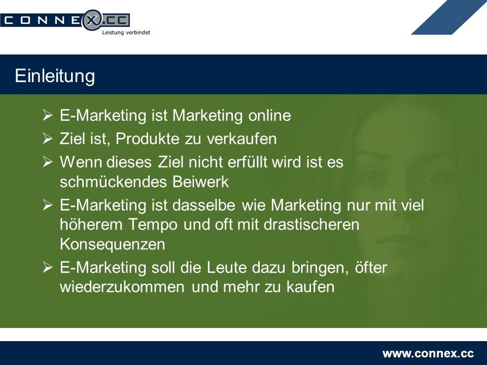 www.connex.cc Einleitung E-Marketing ist Marketing online Ziel ist, Produkte zu verkaufen Wenn dieses Ziel nicht erfüllt wird ist es schmückendes Beiwerk E-Marketing ist dasselbe wie Marketing nur mit viel höherem Tempo und oft mit drastischeren Konsequenzen E-Marketing soll die Leute dazu bringen, öfter wiederzukommen und mehr zu kaufen