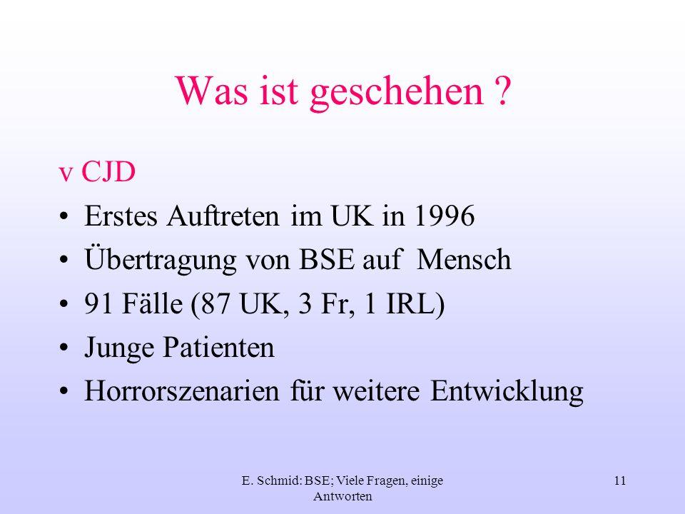 E. Schmid: BSE; Viele Fragen, einige Antworten 11 Was ist geschehen ? v CJD Erstes Auftreten im UK in 1996 Übertragung von BSE auf Mensch 91 Fälle (87