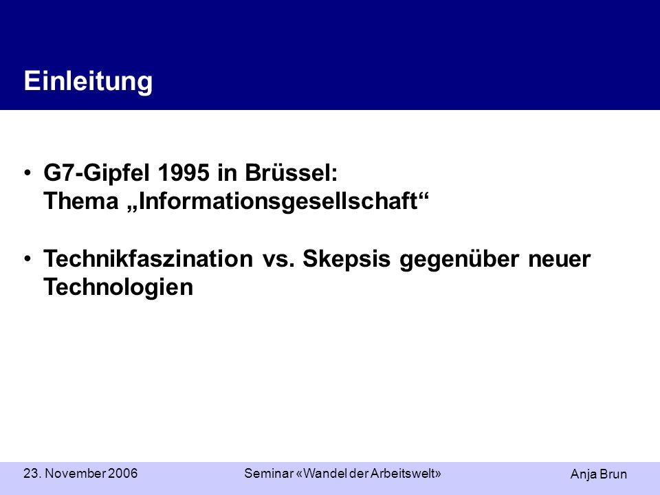 Anja Brun 23. November 2006Seminar «Wandel der Arbeitswelt» Einleitung G7-Gipfel 1995 in Brüssel: Thema Informationsgesellschaft Technikfaszination vs