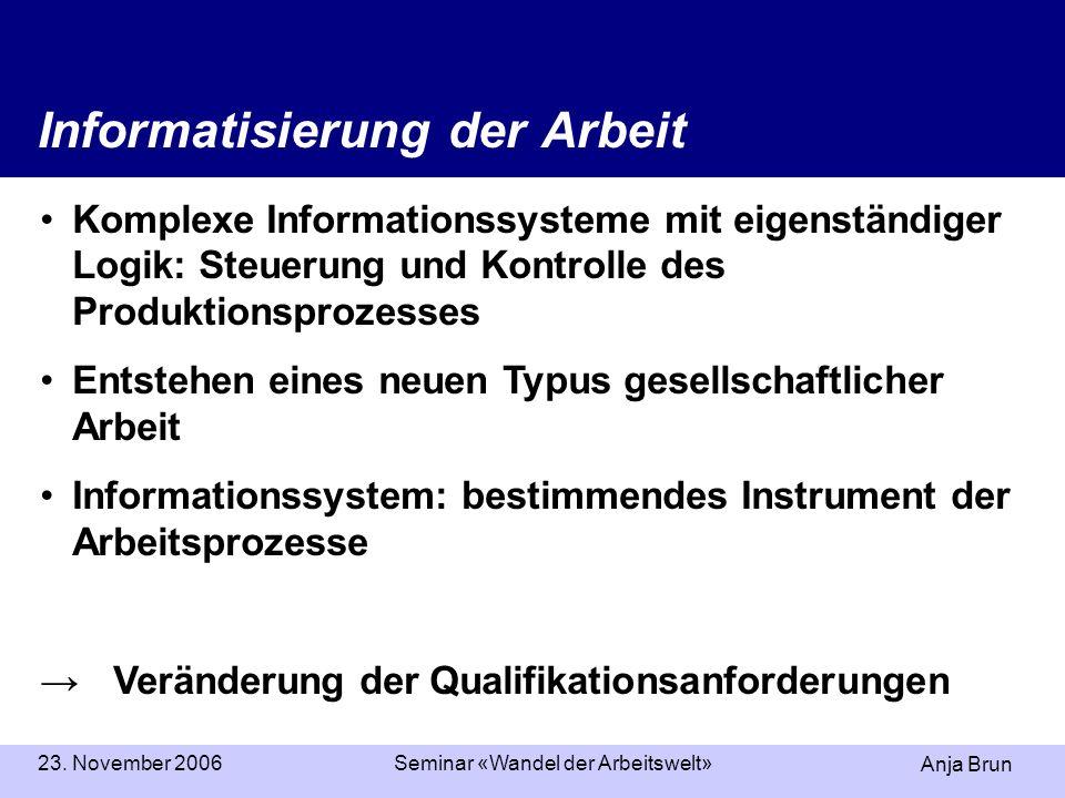 Anja Brun 23. November 2006Seminar «Wandel der Arbeitswelt» Informatisierung der Arbeit Komplexe Informationssysteme mit eigenständiger Logik: Steueru