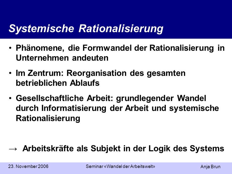 Anja Brun 23. November 2006Seminar «Wandel der Arbeitswelt» Systemische Rationalisierung Phänomene, die Formwandel der Rationalisierung in Unternehmen