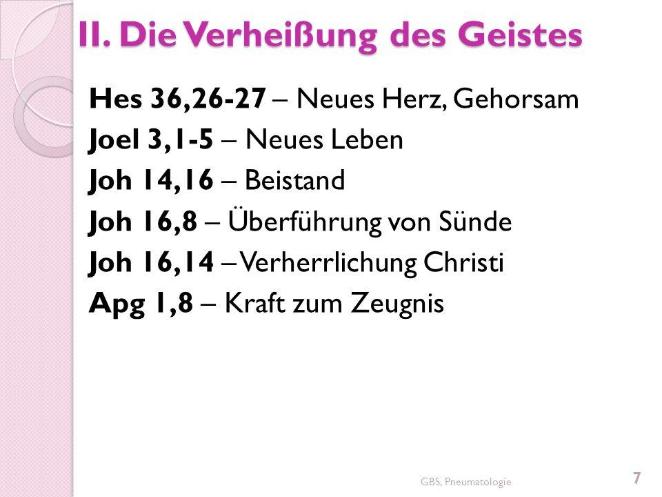 II. Die Verheißung des Geistes Hes 36,26-27 – Neues Herz, Gehorsam Joel 3,1-5 – Neues Leben Joh 14,16 – Beistand Joh 16,8 – Überführung von Sünde Joh