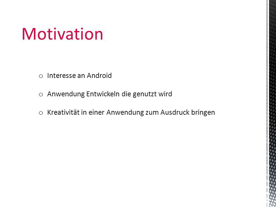 Motivation o Interesse an Android o Anwendung Entwickeln die genutzt wird o Kreativität in einer Anwendung zum Ausdruck bringen
