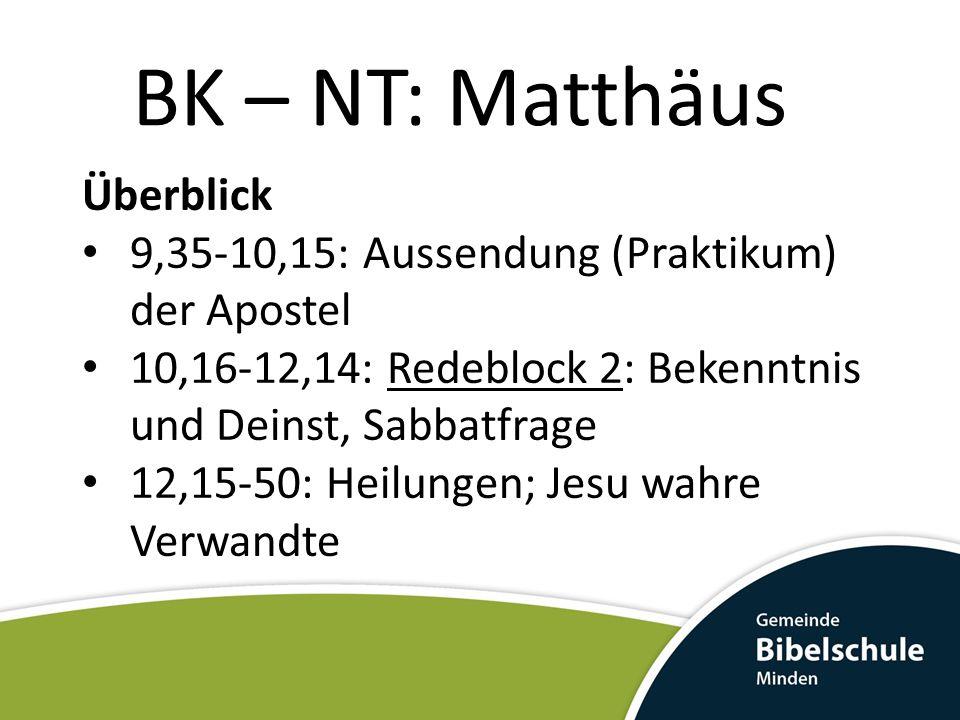 BK – NT: Matthäus Überblick 9,35-10,15: Aussendung (Praktikum) der Apostel 10,16-12,14: Redeblock 2: Bekenntnis und Deinst, Sabbatfrage 12,15-50: Heil