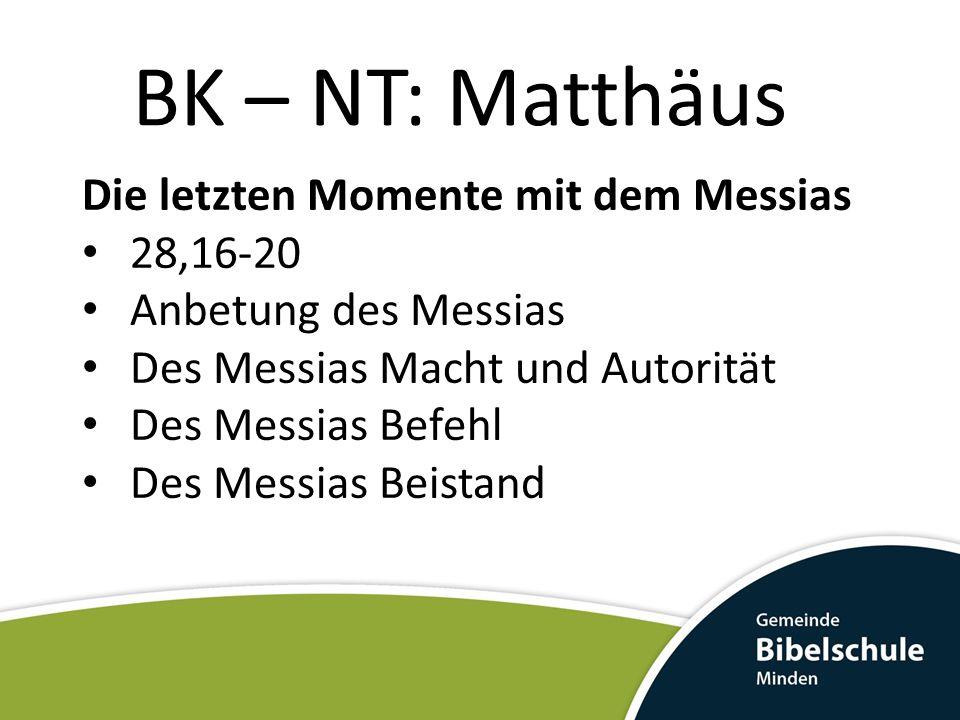 BK – NT: Matthäus Die letzten Momente mit dem Messias 28,16-20 Anbetung des Messias Des Messias Macht und Autorität Des Messias Befehl Des Messias Bei