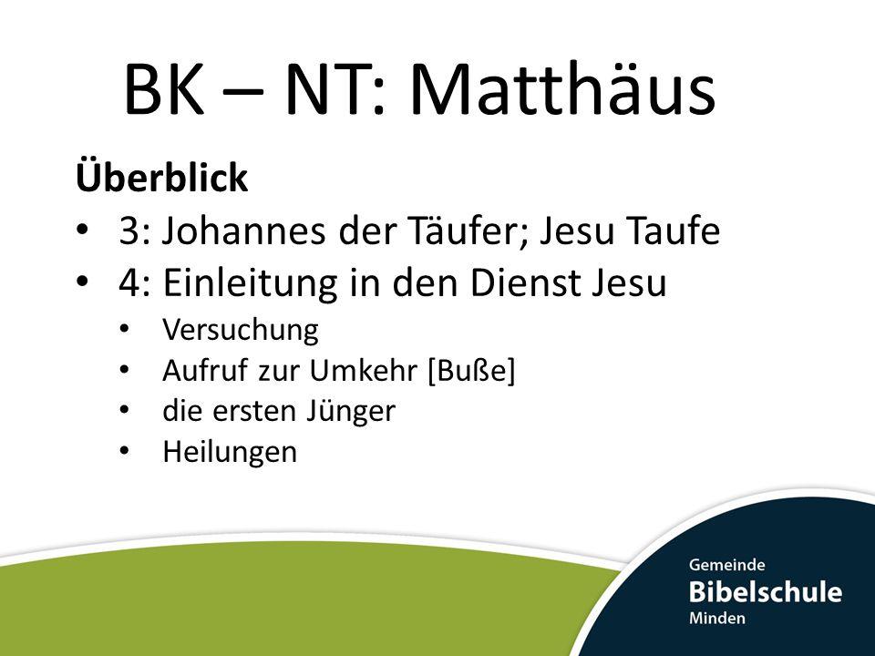 BK – NT: Matthäus Überblick 3: Johannes der Täufer; Jesu Taufe 4: Einleitung in den Dienst Jesu Versuchung Aufruf zur Umkehr [Buße] die ersten Jünger