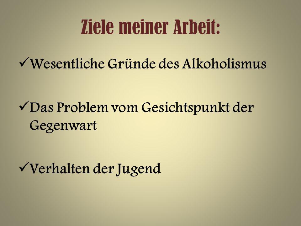 Ziele meiner Arbeit: Wesentliche Gründe des Alkoholismus Das Problem vom Gesichtspunkt der Gegenwart Verhalten der Jugend