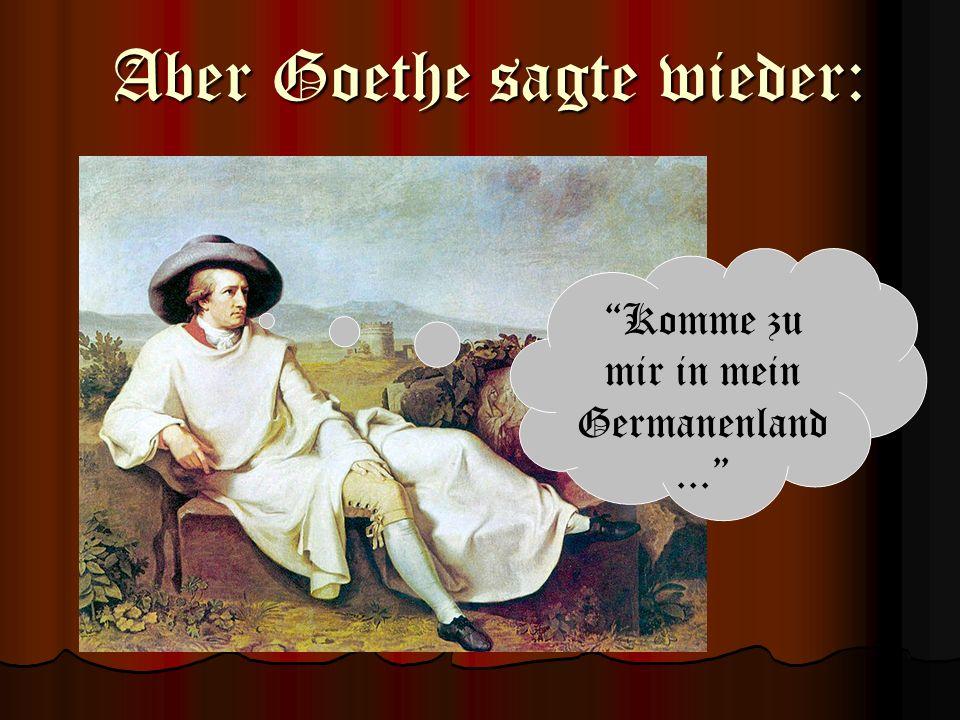 Komme zu mir in mein Germanenland... Aber Goethe sagte wieder: