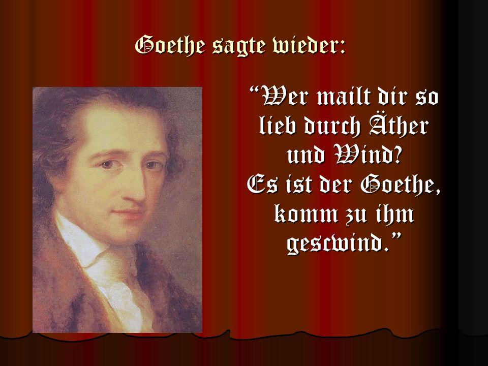 Goethe sagte wieder: Wer mailt dir so lieb durch Äther und Wind? Es ist der Goethe, komm zu ihm gescwind.Wer mailt dir so lieb durch Äther und Wind? E