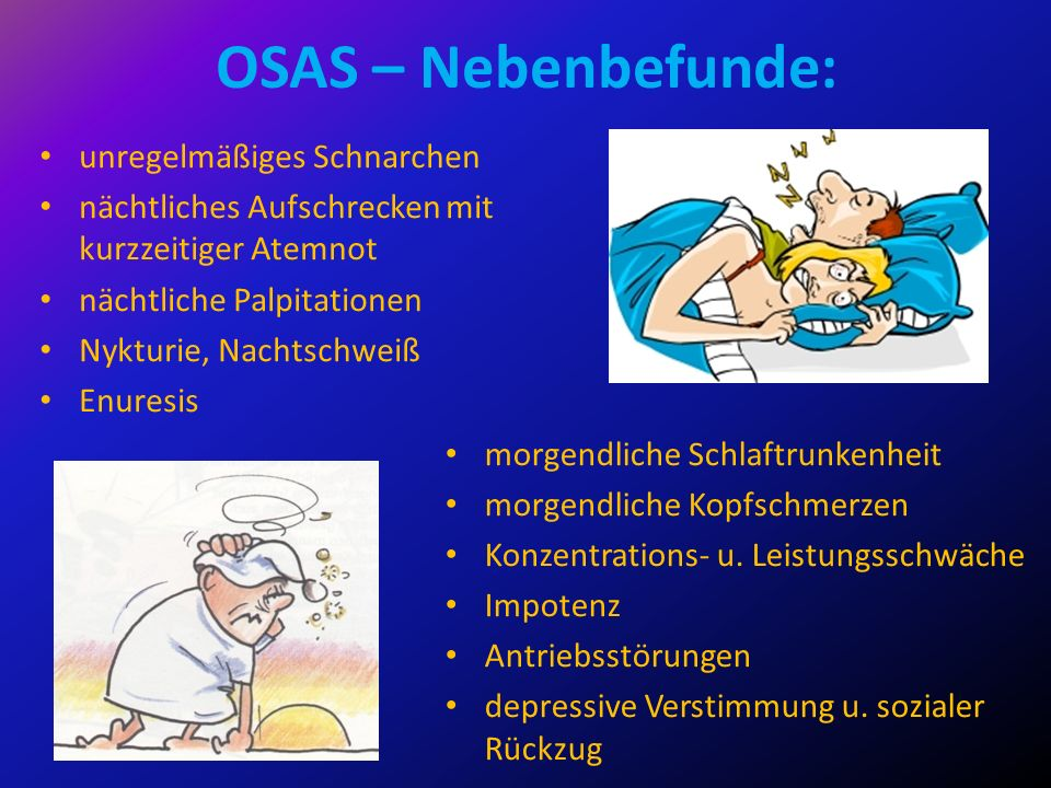 OSAS – Nebenbefunde: unregelmäßiges Schnarchen nächtliches Aufschrecken mit kurzzeitiger Atemnot nächtliche Palpitationen Nykturie, Nachtschweiß Enure