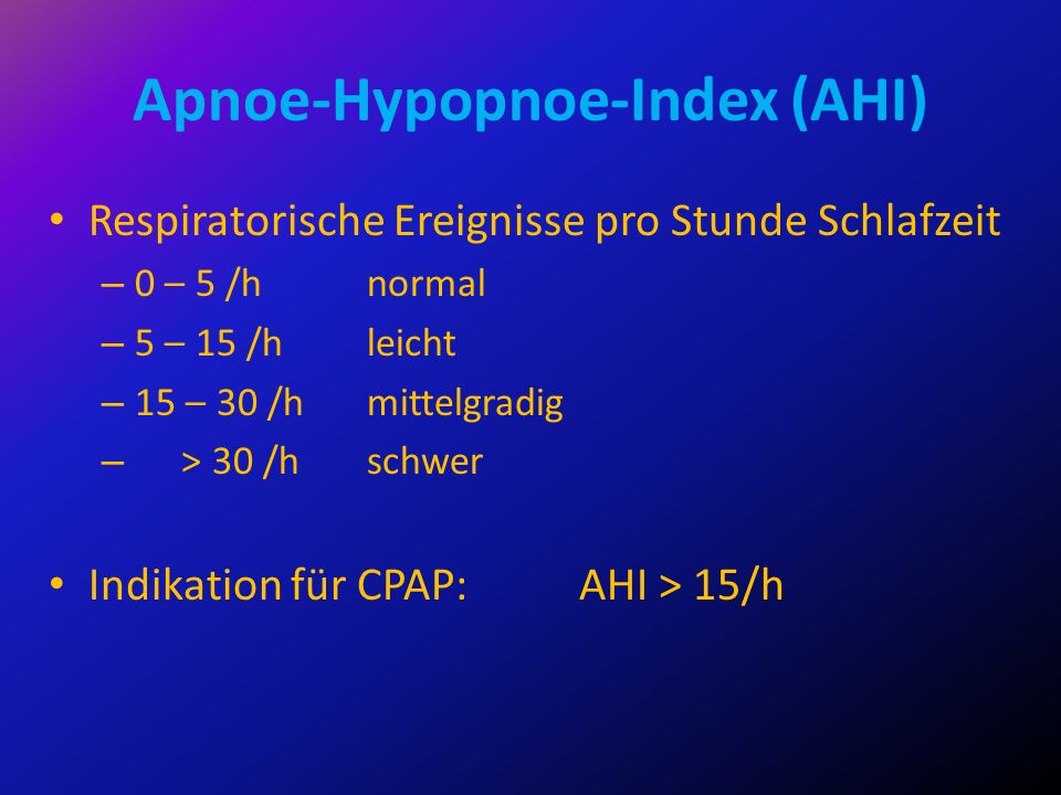 Apnoe-Hypopnoe-Index (AHI) Respiratorische Ereignisse pro Stunde Schlafzeit – 0 – 5 /hnormal – 5 – 15 /hleicht – 15 – 30 /hmittelgradig – > 30 /hschwe