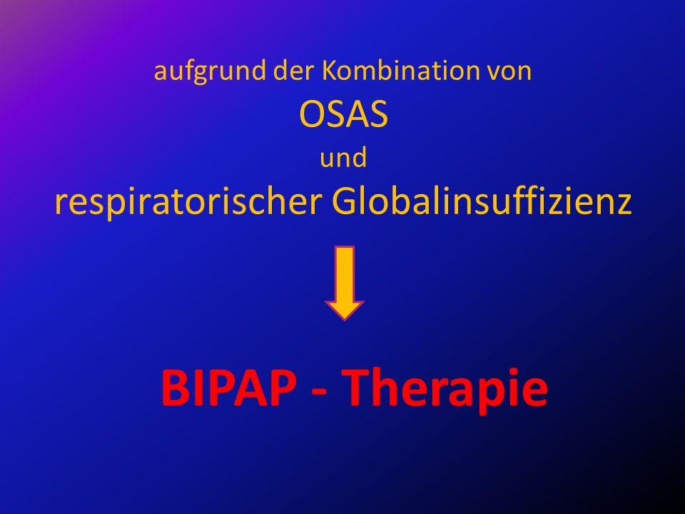 aufgrund der Kombination von OSAS und respiratorischer Globalinsuffizienz BIPAP - Therapie