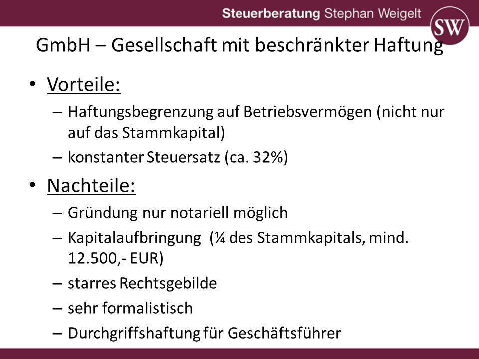 GmbH – Gesellschaft mit beschränkter Haftung Vorteile: – Haftungsbegrenzung auf Betriebsvermögen (nicht nur auf das Stammkapital) – konstanter Steuersatz (ca.