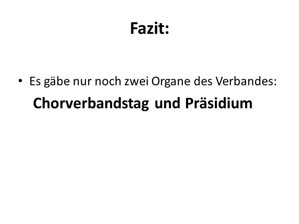 Fazit: Es gäbe nur noch zwei Organe des Verbandes: Chorverbandstag und Präsidium