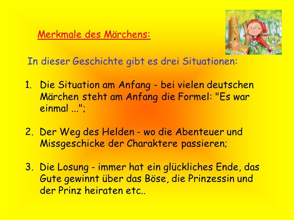 Merkmale des Märchens: In dieser Geschichte gibt es drei Situationen: 1.Die Situation am Anfang - bei vielen deutschen Märchen steht am Anfang die For