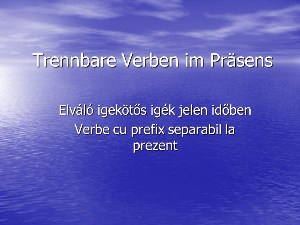 Trennbare Verben im Präsens Elváló igekötős igék jelen időben Verbe cu prefix separabil la prezent