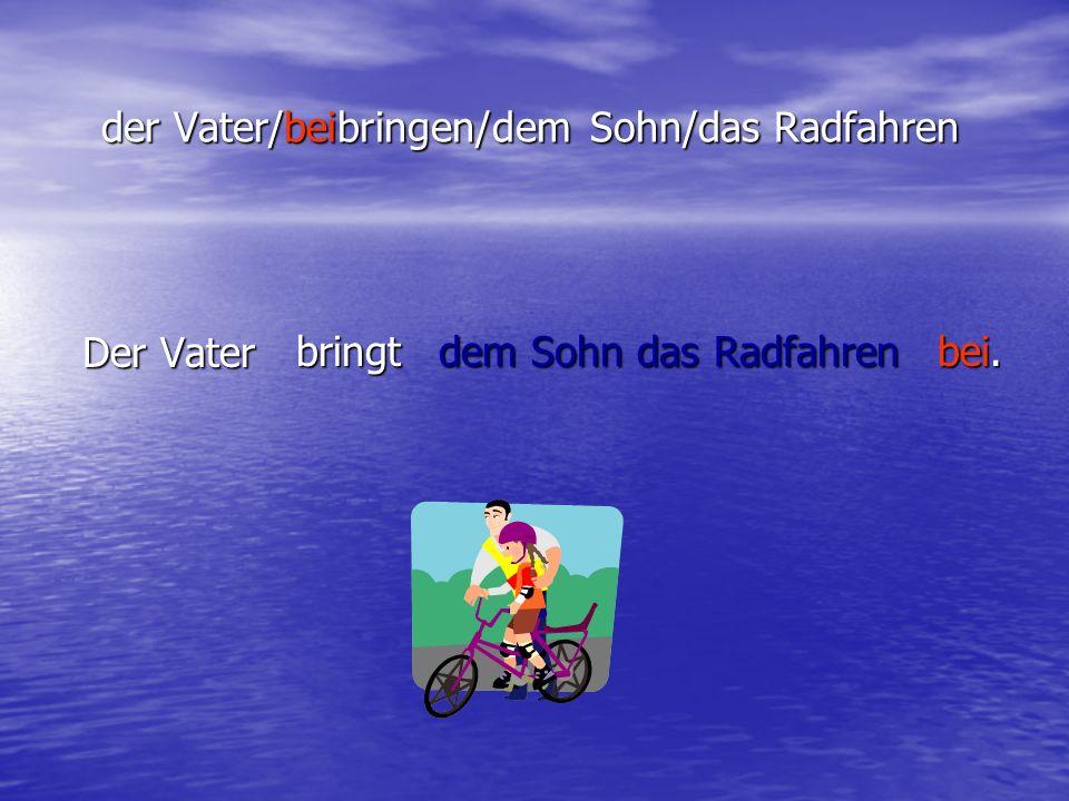 der Vater/beibringen/dem Sohn/das Radfahren Der Vater bringt dem Sohn das Radfahren bei.