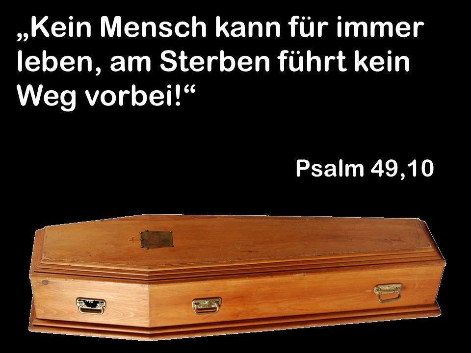 Kein Mensch kann für immer leben, am Sterben führt kein Weg vorbei! Psalm 49,10