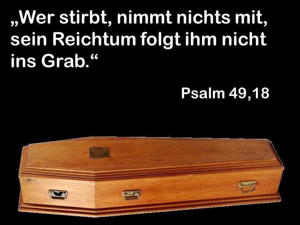 Wer stirbt, nimmt nichts mit, sein Reichtum folgt ihm nicht ins Grab. Psalm 49,18
