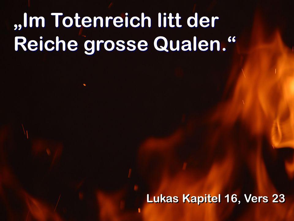 Im Totenreich litt der Reiche grosse Qualen. Lukas Kapitel 16, Vers 23