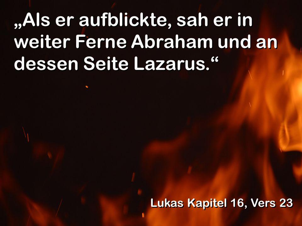 Als er aufblickte, sah er in weiter Ferne Abraham und an dessen Seite Lazarus. Lukas Kapitel 16, Vers 23