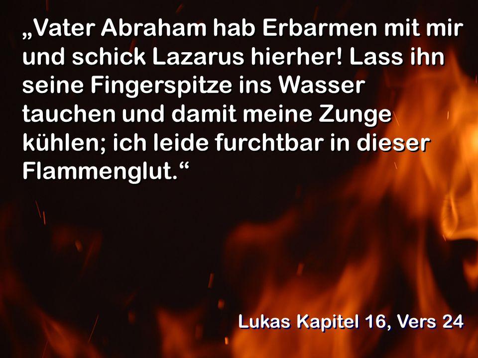 Vater Abraham hab Erbarmen mit mir und schick Lazarus hierher! Lass ihn seine Fingerspitze ins Wasser tauchen und damit meine Zunge kühlen; ich leide