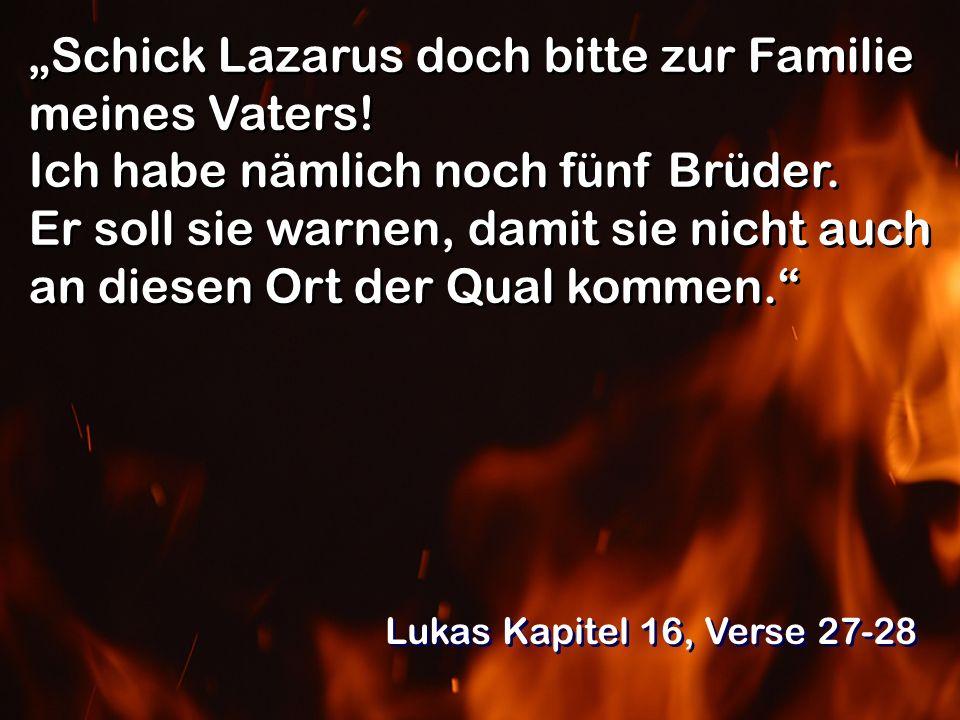 Schick Lazarus doch bitte zur Familie meines Vaters! Ich habe nämlich noch fünf Brüder. Er soll sie warnen, damit sie nicht auch an diesen Ort der Qua