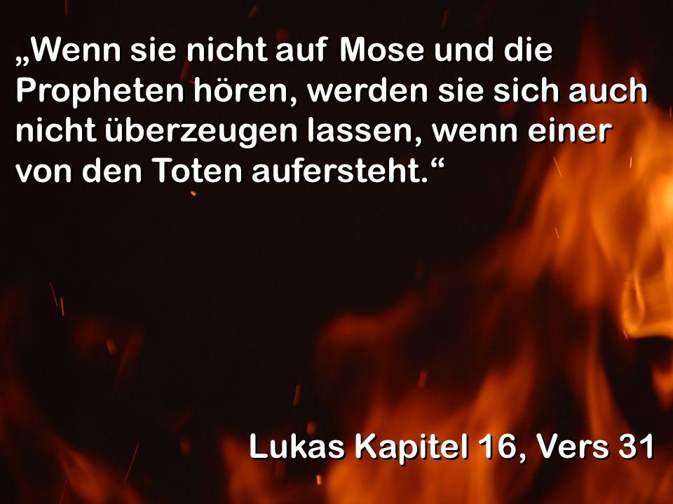 Wenn sie nicht auf Mose und die Propheten hören, werden sie sich auch nicht überzeugen lassen, wenn einer von den Toten aufersteht. Lukas Kapitel 16,