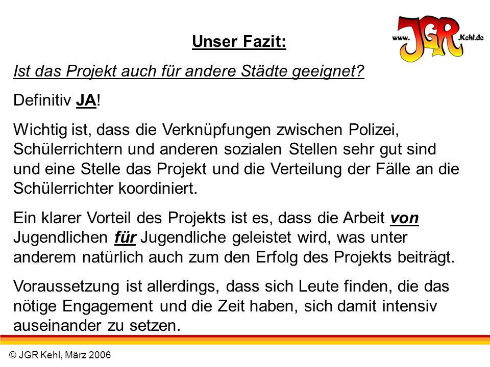 © JGR Kehl, März 2006 Unser Fazit: Ist das Projekt auch für andere Städte geeignet? Definitiv JA! Wichtig ist, dass die Verknüpfungen zwischen Polizei